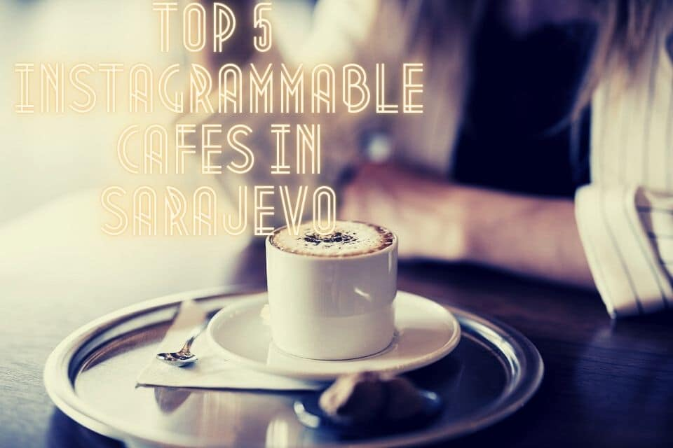 Top 5 Instagrammable Cafes in Sarajevo